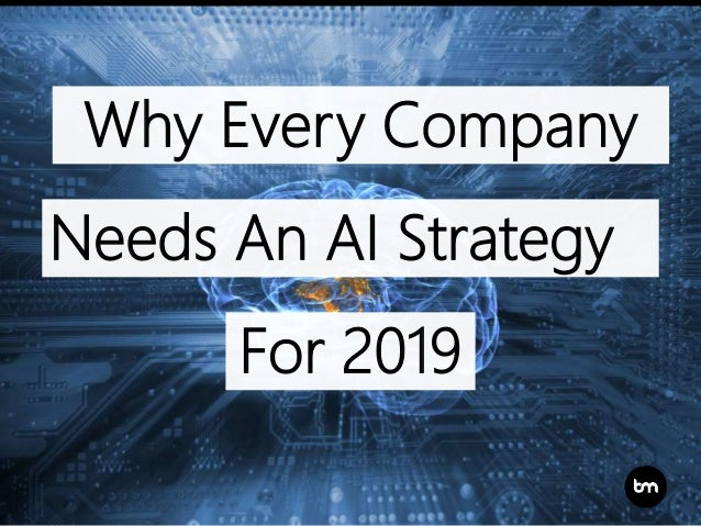 Why Every Company For 2019 Needs An AI Strategy