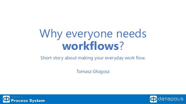 Why everyone needs workflows? Short story about making your everyday work flow. Tomasz Głogosz
