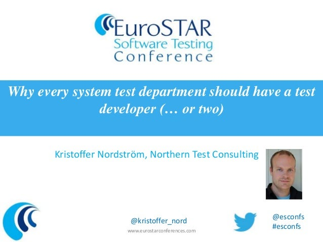 Kristoffer Nordström, Northern Test Consulting Why every system test department should have a test developer (… or two) ww...