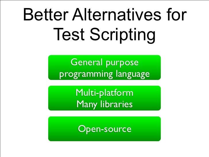 Better Alternatives for    Test Scripting       General purpose     programming language        Multi-platform        Many...