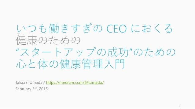 """いつも働きすぎの CEO におくる 健康のための """"スタートアップの成功""""のための 心と体の健康管理入門 Takaaki Umada / https://medium.com/@tumada/ February 3rd, 2015 1"""