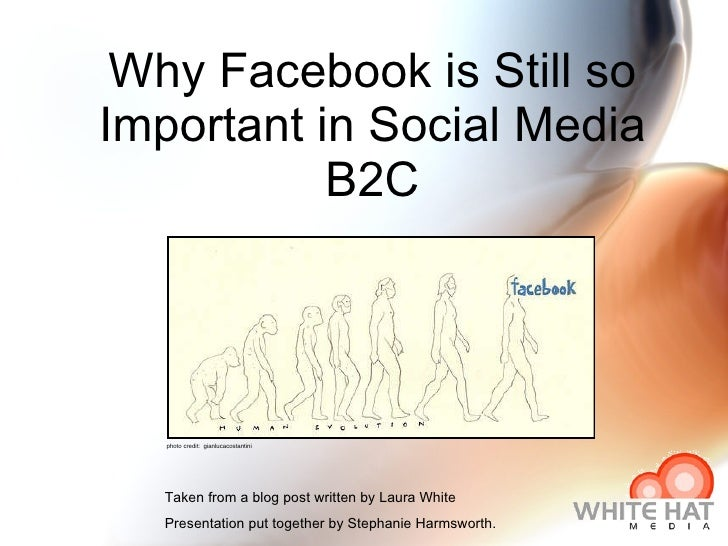 Why Facebook is Still so Important in Social Media B2C Taken from a blog post written by Laura White Presentation put toge...