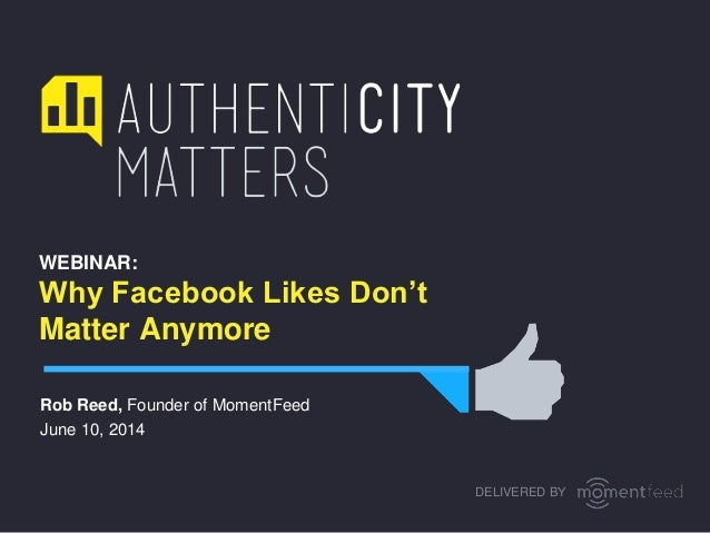 WEBINAR: Why Facebook Likes Don't Matter Anymore Rob Reed, Founder of MomentFeed June 10, 2014 DELIVERED BY