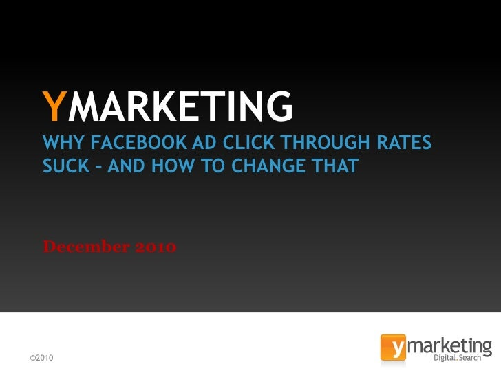 YMARKETING  WHY FACEBOOK AD CLICK THROUGH RATES  SUCK – AND HOW TO CHANGE THAT  December 2010©2010                        ...