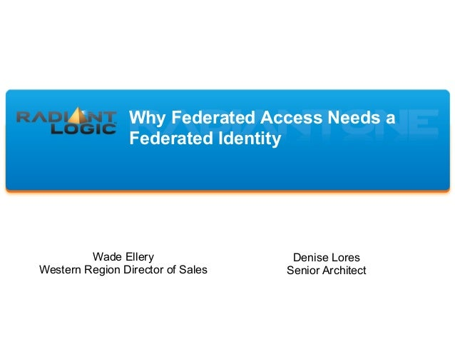 Why Federated Access Needs a Federated Identity Wade Ellery Western Region Director of Sales Denise Lores Senior Architect