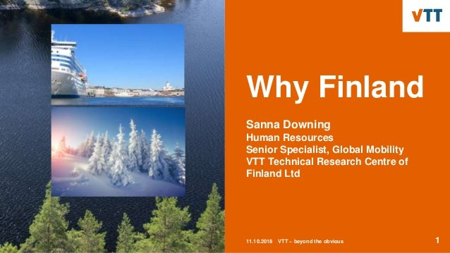 Why Finland Sanna Downing Human Resources Senior Specialist, Global Mobility VTT Technical Research Centre of Finland Ltd ...