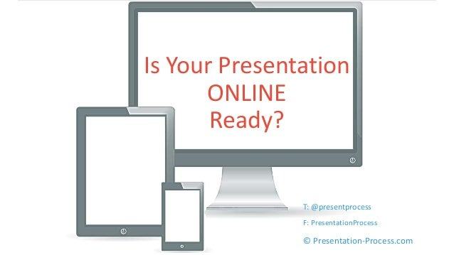 Is Your Presentation  ONLINE  Ready?  T: @presentprocess  F: PresentationProcess  © Presentation-Process.com