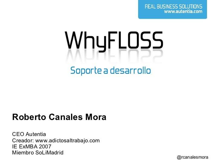 Roberto Canales Mora CEO Autentia Creador: www.adictosaltrabajo.com IE ExMBA 2007 Miembro SoLiMadrid Soporte a desarrollo