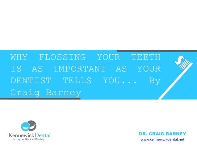 WHY FLOSSING YOUR TEETH IS AS IMPORTANT AS YOUR DENTIST TELLS YOU... By Craig Barney www.kennewickdental.net DR. CRAIG BAR...
