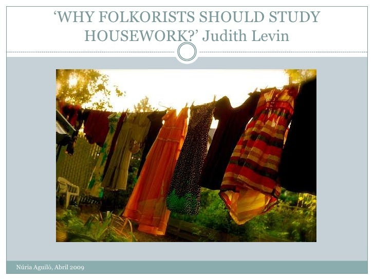 'WHY FOLKORISTS SHOULD STUDY                 HOUSEWORK?' Judith Levin     Núria Aguiló, Abril 2009