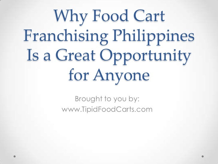 Why Food CartFranchising PhilippinesIs a Great Opportunity      for Anyone       Brought to you by:     www.TipidFoodCarts...