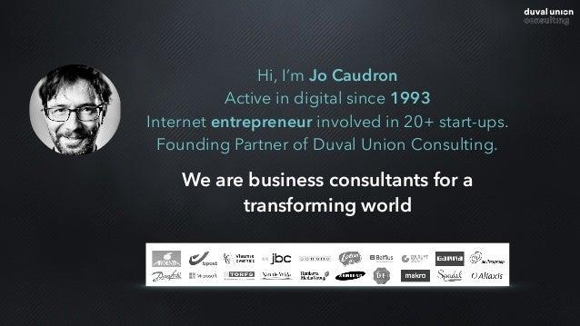 Hi, I'm Jo Caudron Active in digital since 1993 Internet entrepreneur involved in 20+ start-ups. Founding Partner of Duval...