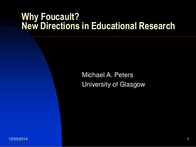 12/03/2014 1 Why Foucault? New Directions in Educational Research Michael A. Peters University of Glasgow