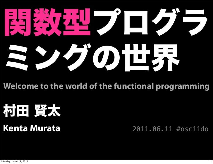 Welcome to the world of the functional programming Kenta Murata                   2011.06.11 #osc11doMonday, June 13, 2011...
