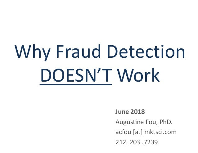 Why Fraud Detection DOESN'T Work June 2018 Augustine Fou, PhD. acfou [at] mktsci.com 212. 203 .7239