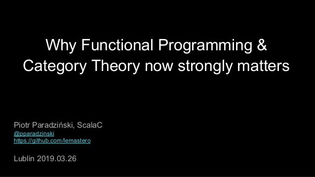 Why Functional Programming & Category Theory now strongly matters Piotr Paradziński, ScalaC @pparadzinski https://github.c...