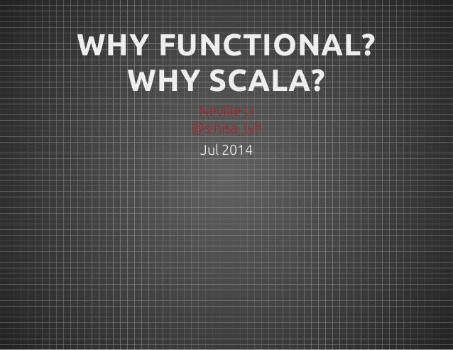 Jul 2014 WHY FUNCTIONAL? WHY SCALA? Neville Li @sinisa_lyh