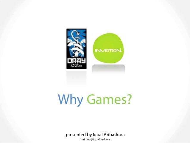 Why Games? presented by Iqbal Aribaskara twitter: @iqbalbaskara