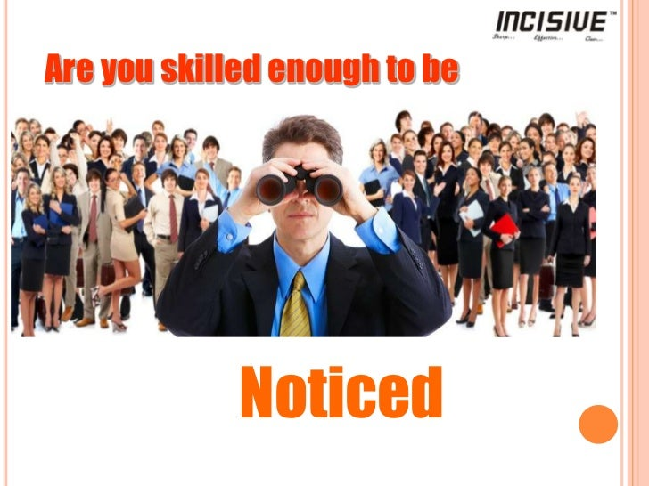 Are you skilled enough to be<br />Noticed<br />