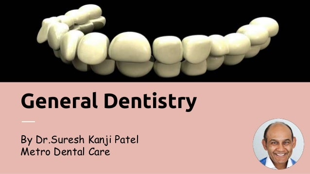 General Dentistry By Dr.Suresh Kanji Patel Metro Dental Care