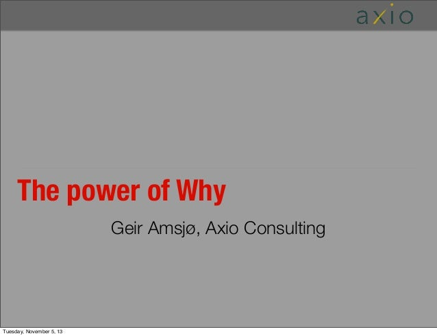 The power of Why Geir Amsjø, Axio Consulting  Tuesday, November 5, 13