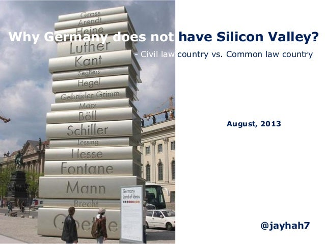 Why Germany does not have Silicon Valley? August, 2013 - Civil law country vs. Common law country @jayhah7