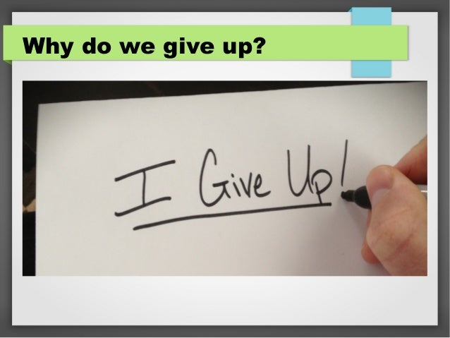 Why do we give up?