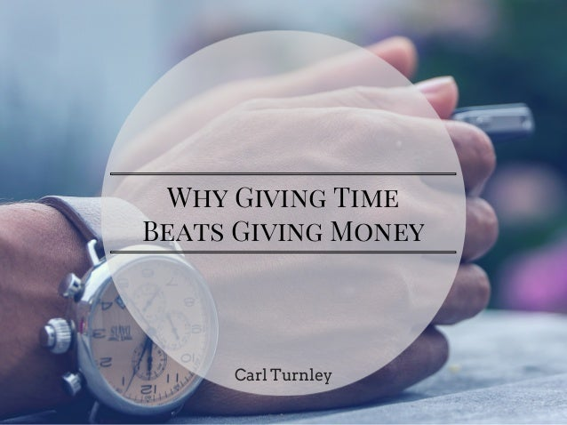 Why Giving Time Beats Giving Money Carl Turnley