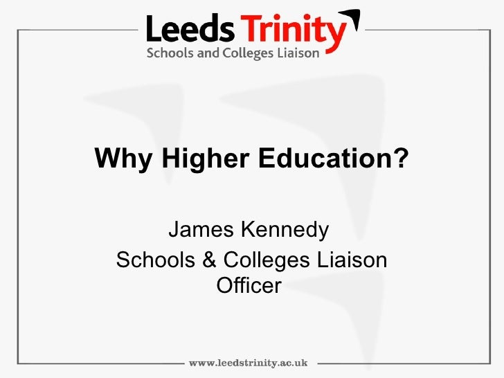 Why Higher Education? James Kennedy  Schools & Colleges Liaison Officer