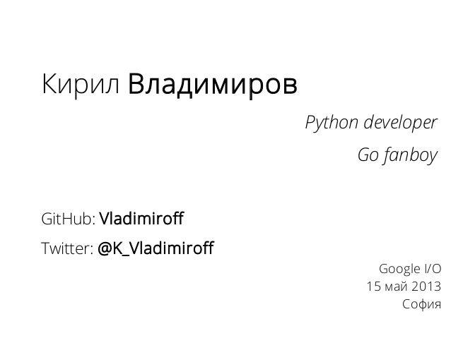 Кирил ВладимировPython developerGo fanboyGitHub: VladimiroffTwitter: @K_VladimiroffGoogle I/O15 май 2013София