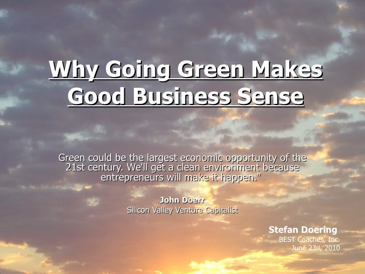 Why Going Green Makes Good Business Sense Green could be the largest economic opportunity of the 21st century. We'll get a...