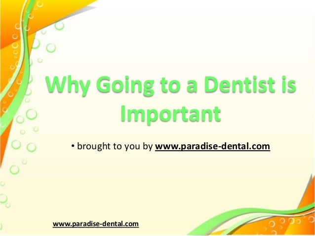 Why Going to a Dentist is Important • brought to you by www.paradise-dental.com  www.paradise-dental.com