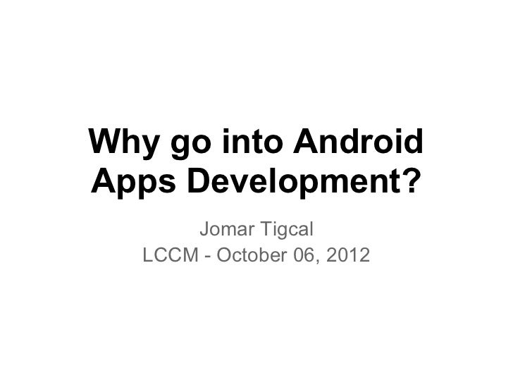 Why go into AndroidApps Development?       Jomar Tigcal   LCCM - October 06, 2012