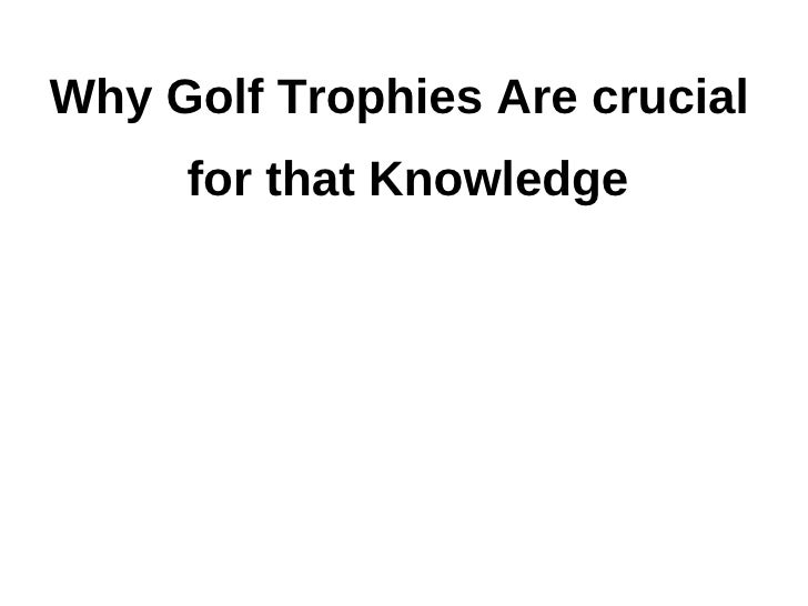 Why Golf Trophies Are crucial     for that Knowledge