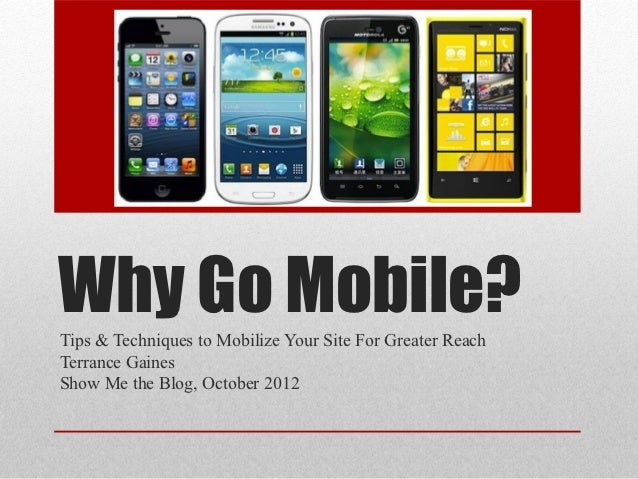 Why Go Mobile?Tips & Techniques to Mobilize Your Site For Greater ReachTerrance GainesShow Me the Blog, October 2012