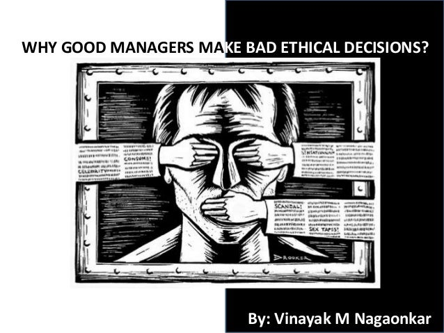 WHY GOOD MANAGERS MAKE BAD ETHICAL DECISIONS?By: Vinayak M Nagaonkar