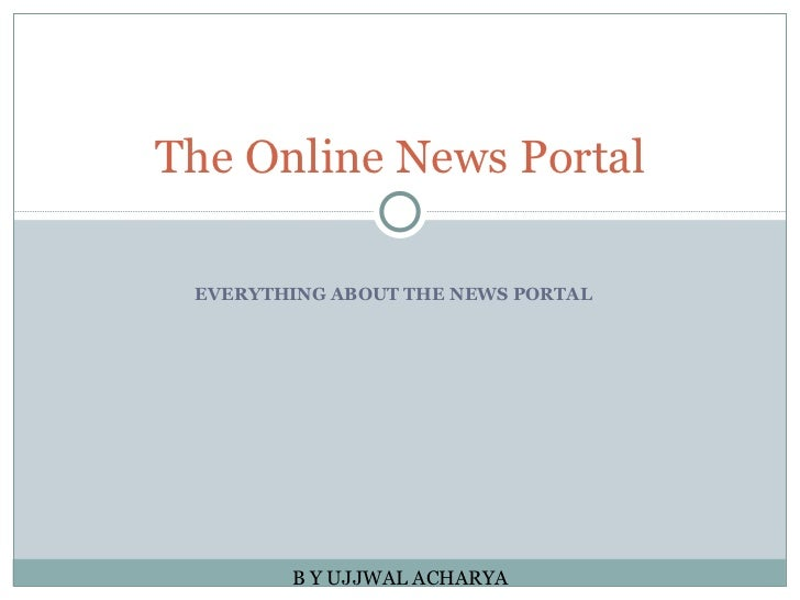 EVERYTHING ABOUT THE NEWS PORTAL The Online News Portal B Y UJJWAL ACHARYA
