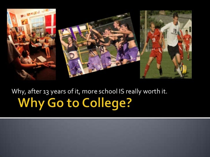 Why, after 13 years of it, more school IS really worth it.<br />Why Go to College?<br />