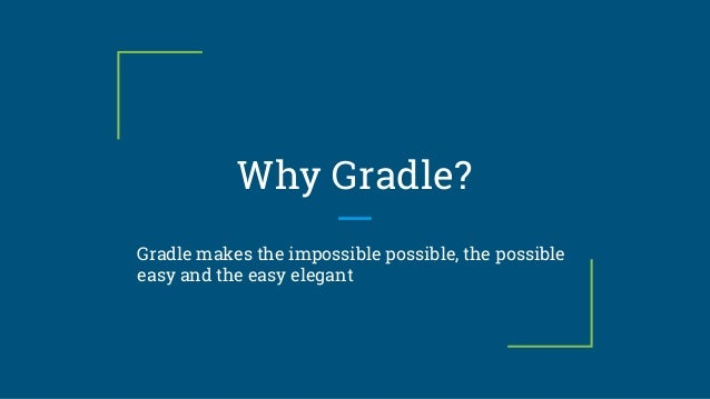 Why Gradle? Gradle makes the impossible possible, the possible easy and the easy elegant