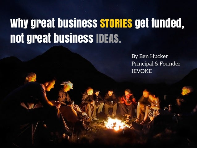 Why great business STORIES get funded, not great business IDEAS. By Ben Hucker Principal & Founder IEVOKE