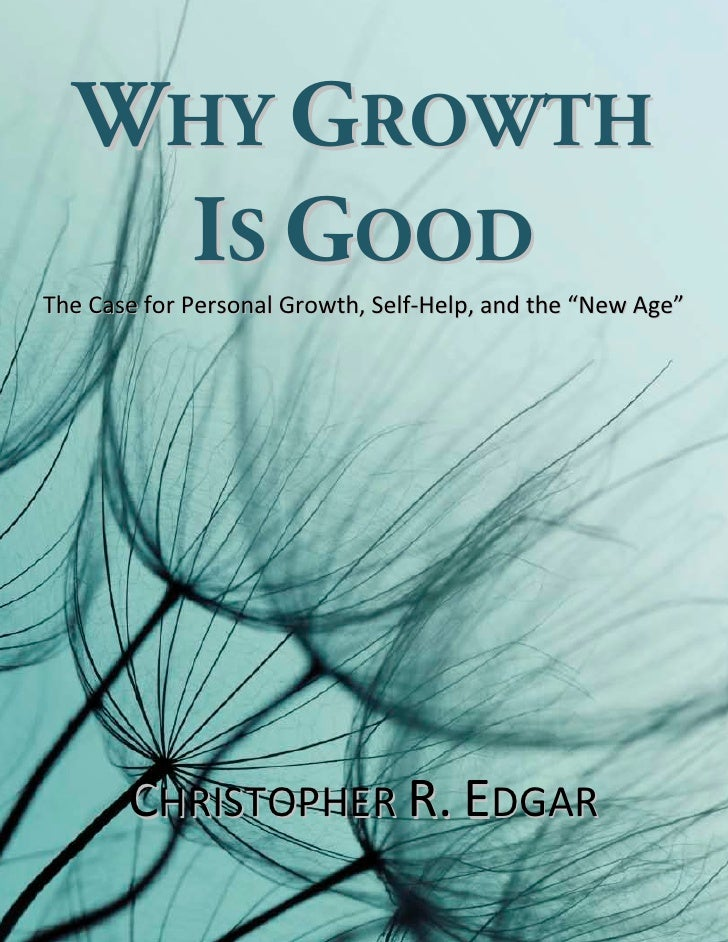 "WHY GROWTH   IS GOODThe Case for Personal Growth, Self-Help, and the ""New Age""       CHRISTOPHER R. EDGAR"