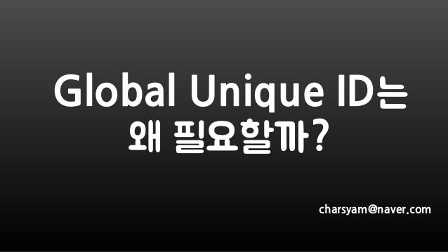 Global Unique ID는 왜 필요할까? charsyam@naver.com