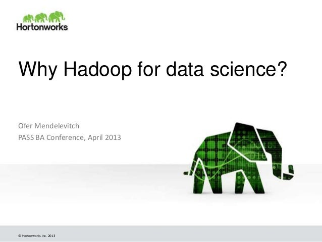 Why Hadoop for data science?Ofer MendelevitchPASS BA Conference, April 2013© Hortonworks Inc. 2013