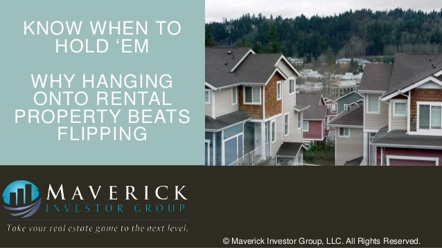"""KNOW WHEN TO HOLD """"EM WHY HANGING ONTO RENTAL PROPERTY BEATS FLIPPING  © Maverick Investor Group, LLC. All Rights Reserved..."""