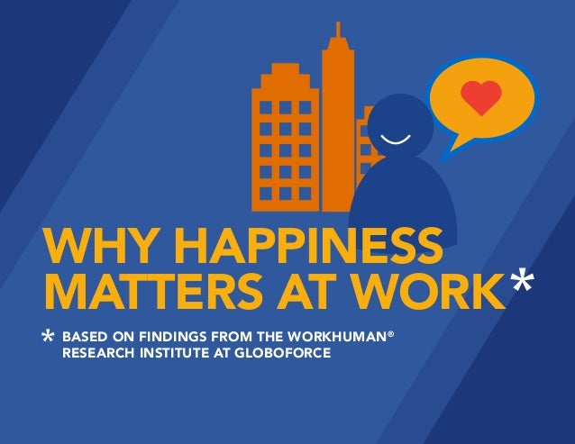 WHY HAPPINESS MATTERS AT WORK BASED ON FINDINGS FROM THE WORKHUMAN® RESEARCH INSTITUTE AT GLOBOFORCE