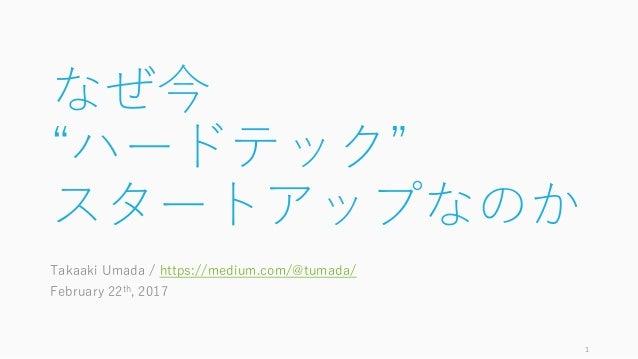 """なぜ今 """"ハードテック"""" スタートアップなのか Takaaki Umada / https://medium.com/@tumada/ February 22th, 2017 1"""
