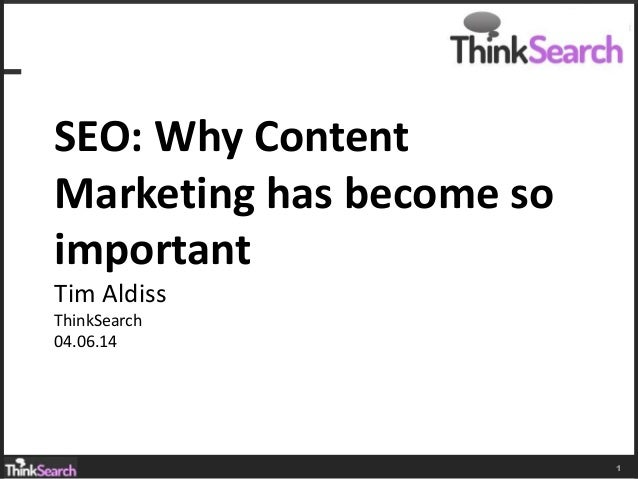 1 SEO: Why Content Marketing has become so important Tim Aldiss ThinkSearch 04.06.14