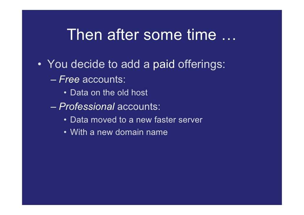 Then after some time … • You decide to add a paid offerings:   – Free accounts:      • Data on the old host   – Profession...