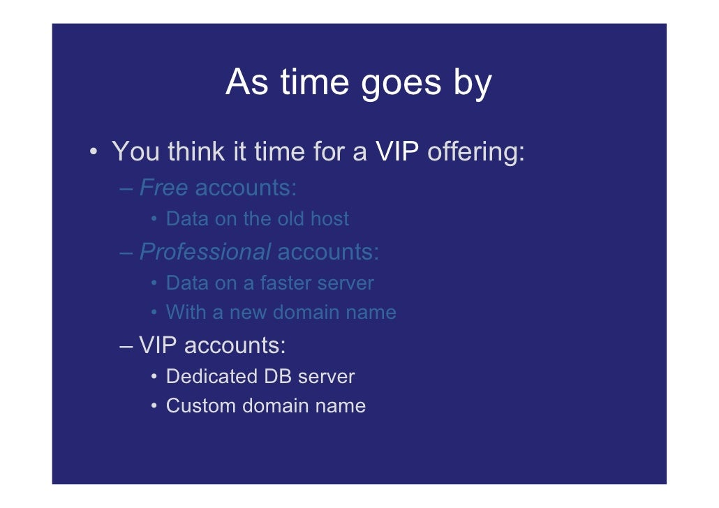 As time goes by • You think it time for a VIP offering:   – Free accounts:      • Data on the old host   – Professional ac...