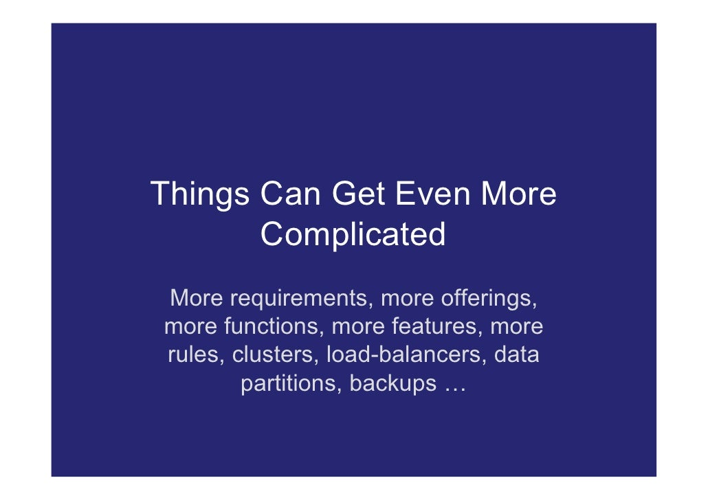 Things Can Get Even More        Complicated More requirements, more offerings, more functions, more features, more rules, ...